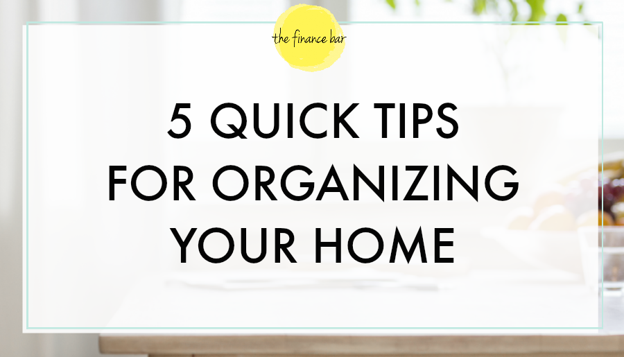 5 Quick Tips For Organizing Your Home The Finance Bar