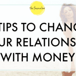 3 TIPS TO CHANGE YOUR RELATIONSHIP WITH MONEY