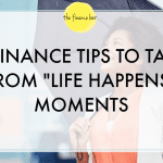 3 FINANCE TIPS TO TAKE FROM LIFE HAPPENS MOMENTS