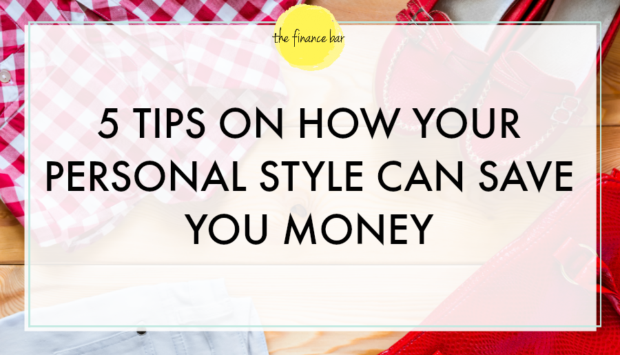 5 TIPS ON HOW YOUR PERSONAL STYLE CAN SAVE YOU MONEY