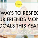 5 WAYS TO RESPECT YOUR FRIENDS MONEY GOALS THIS YEAR