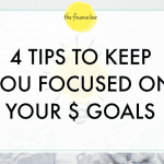 4 TIPS TO KEEP YOU FOCUSED ON YOUR $ GOALS