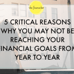 5 Critical Reasons Why You May not be Reaching Your Financial Goals from Year to Year