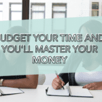 BUDGET YOUR TIME AND YOU'LL MASTER YOUR MONEY