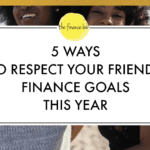 5 WAYS TO RESPECT YOUR FRIENDS FINANCE GOALS THIS YEAR